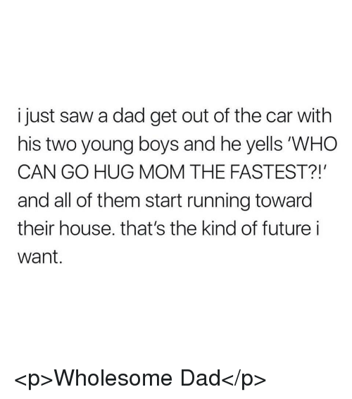 """Dad, Future, and Saw: i just saw a dad get out of the car with  his two young boys and he yells """"WHO  CAN GO HUG MOM THE FASTEST?!  and all of them start running toward  their house. that's the kind of future i  Want. <p>Wholesome Dad</p>"""