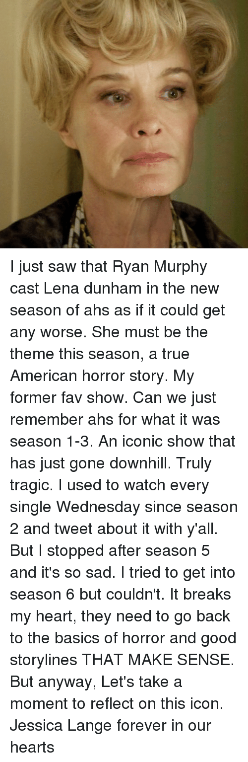 lange: I just saw that Ryan Murphy cast Lena dunham in the new season of ahs as if it could get any worse. She must be the theme this season, a true American horror story. My former fav show. Can we just remember ahs for what it was season 1-3. An iconic show that has just gone downhill. Truly tragic. I used to watch every single Wednesday since season 2 and tweet about it with y'all. But I stopped after season 5 and it's so sad. I tried to get into season 6 but couldn't. It breaks my heart, they need to go back to the basics of horror and good storylines THAT MAKE SENSE. But anyway, Let's take a moment to reflect on this icon. Jessica Lange forever in our hearts