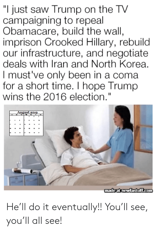 "hillary: ""I just saw Trump on the TV  campaigning to repeal  Obamacare, build the wall,  imprison Crooked Hillary, rebuild  our infrastructure, and negotiate  deals with Iran and North Korea.  I must've only been in a coma  for a short time. I hope Trump  wins the 2016 election.""  August 2019  2  12  ha  3  madeat newfastuff.com He'll do it eventually!! You'll see, you'll all see!"