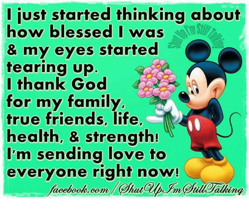 Teared Up: I just started thinking about  how blessed I was  & my eyes started  tearing up  I thank God  for my family,  true friends, life,  health, & strength!  I'm sending love to  everyone right now!
