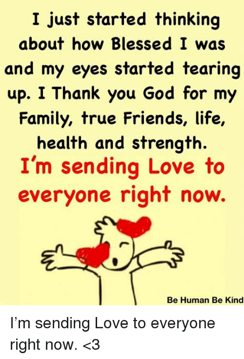 Blessed, Family, and Friends: I just started thinking  about how Blessed I was  and my eyes started tearing  up. I Thank you God for my  Family, true Friends, life,  health and strength.  I'm sending Love to  everyone right now.  Be Human Be Kind I'm sending Love to everyone right now. <3