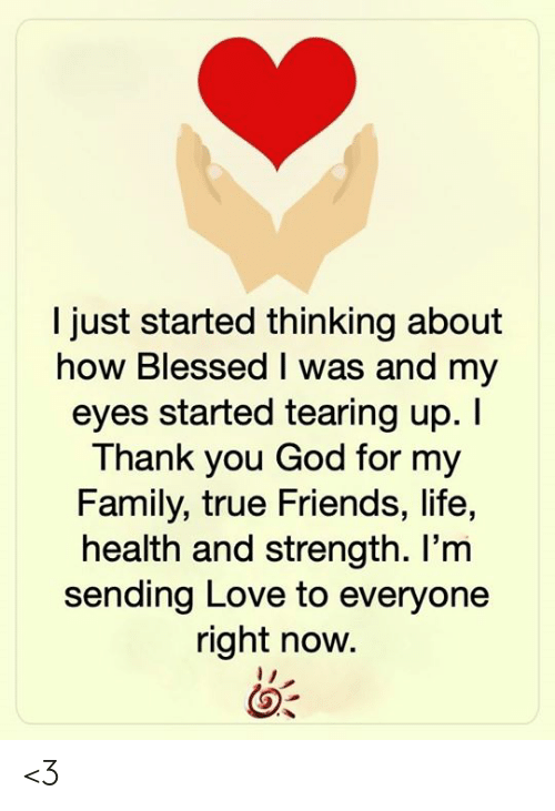 tearing: I just started thinking about  how Blessed I was and my  eyes started tearing up. I  Thank you God for my  Family, true Friends, life,  health and strength. I'm  sending Love to everyone  right now. <3
