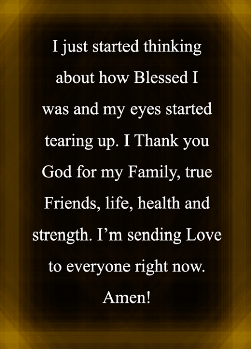 amen: I just started thinking  about how Blessed I  was and my eyes started  tearing up. I Thank you  God for my Family, true  Friends, life, health and  strength. I'm sending Love  to everyone right now.  Amen!