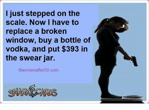 Jarreds: I just stepped on the  scale. Now I have to  replace a broken  window, buy a bottle of  vodka, and put $393 in  the swear jar.  Owomenafter50.com  ARDS