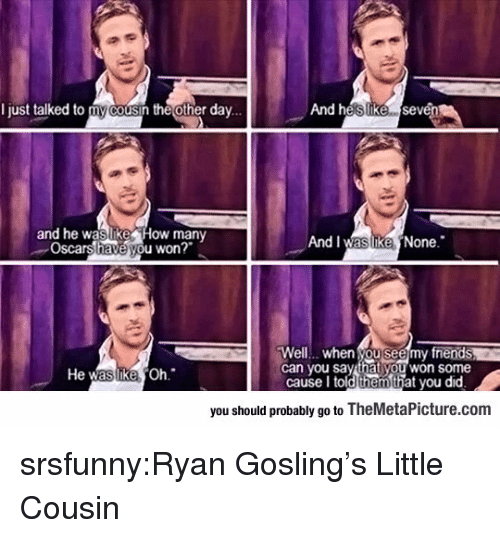Ryan Gosling: I just talked to my cousin the other dav...  And heslIike sevén  and he waslike How many  Oscars have you won?  And I was ikeNone.  Well... when you seemy fnends  can you say that you won some  He  Oh  cause I told thehat you did  you should probably go to TheMetaPicture.com srsfunny:Ryan Gosling's Little Cousin
