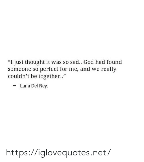 "God, Lana Del Rey, and Rey: ""I just thought it was so sad.. God had found  someone so perfect for me, and we really  couldn't be togethe.""  - Lana Del Rey. https://iglovequotes.net/"