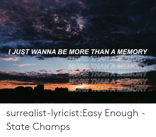Tumblr, Blog, and Lyricist: I JUST WANNA BE MORE THAN A MEMORY  MORE THAN A MEMOR  2  MORY surrealist-lyricist:Easy Enough - State Champs