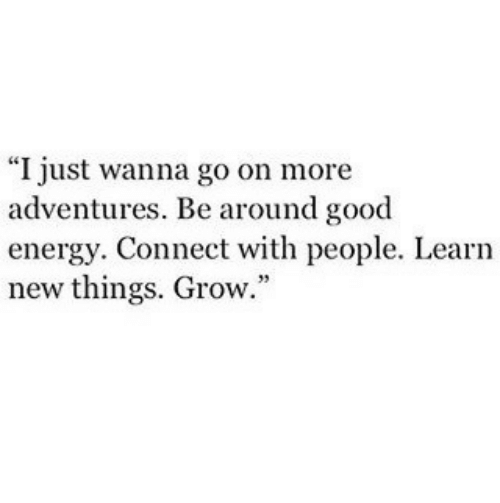 "Energy, Good, and Grow: ""I just wanna go on more  adventures. Be around good  energy. Connect with people. Learn  new things. Grow."""