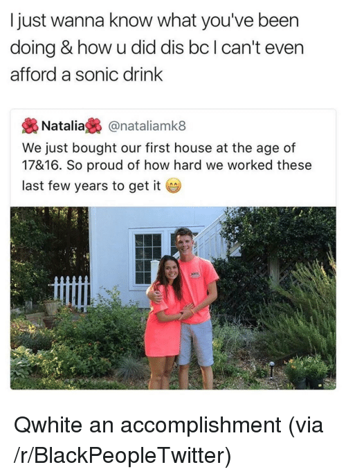 last-few-years: I just wanna know what you've been  doing & how u did dis bc I can't even  afford a sonic drink  Natalia£% @natalíamk8  We just bought our first house at the age of  17&16. So proud of how hard we worked these  last few years to get it <p>Qwhite an accomplishment (via /r/BlackPeopleTwitter)</p>