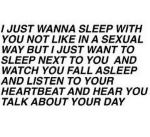 Watch You: I JUST WANNA SLEEP WITH  YOU NOT LIKE IN A SEXUAL  WAY BUT I JUST WANT TO  SLEEP NEXT TO YOU AND  WATCH YOU FALL ASLEEP  AND LISTEN TO YOUR  HEARTBEAT AND HEAR YOU  TALK ABOUT YOUR DAY