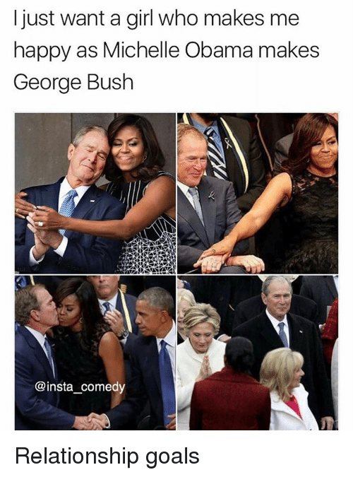 Funny, Memes, and Michelle Obama: I just want a girl who makes me  happy as Michelle Obama makes  George Bush  @insta comedy Relationship goals