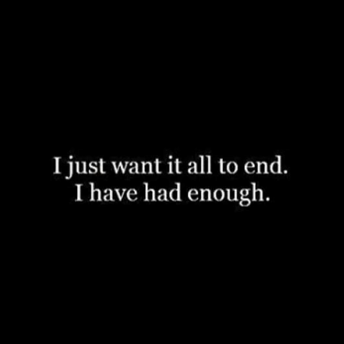 Had Enough: I just want it all to end.  I have had enough.