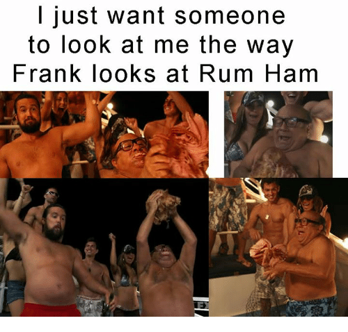 Memes, 🤖, and Rum: I just want someone  to look at me the way  Frank looks at Rum Ham