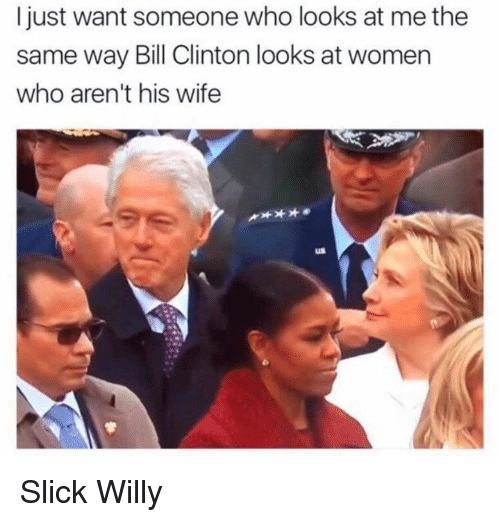 willies: I just want someone who looks at me the  same way Bill Clinton looks at women  who aren't his wife Slick Willy