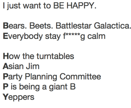 """battlestar galactica: I just want to BE HAPPY.  Bears. Beets. Battlestar Galactica.  Everybody stay f*""""g calm  How the turntables  Asian Jinm  Party Planning Committee  P is being a giant B  Yeppers"""