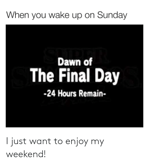 My Weekend: I just want to enjoy my weekend!