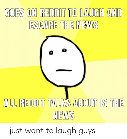 want: I just want to laugh guys