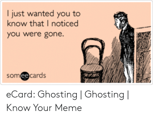 Ecard Memes: I just wanted you to  know that I noticed  you were gone.  somee cards eCard: Ghosting | Ghosting | Know Your Meme