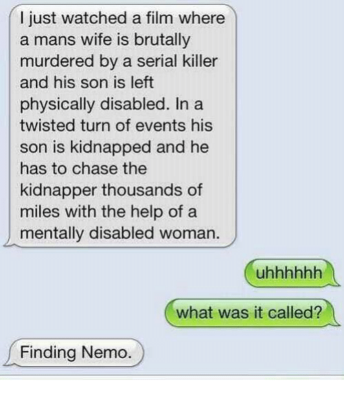 Finding Nemo: I just watched a film where  a mans wife is brutally  murdered by a serial killer  and his son is left  physically disabled. Ina  twisted turn of events his  son is kidnapped and he  has to chase the  kidnapper thousands of  miles with the help of a  mentally disabled woman.  what was it called?  Finding Nemo.