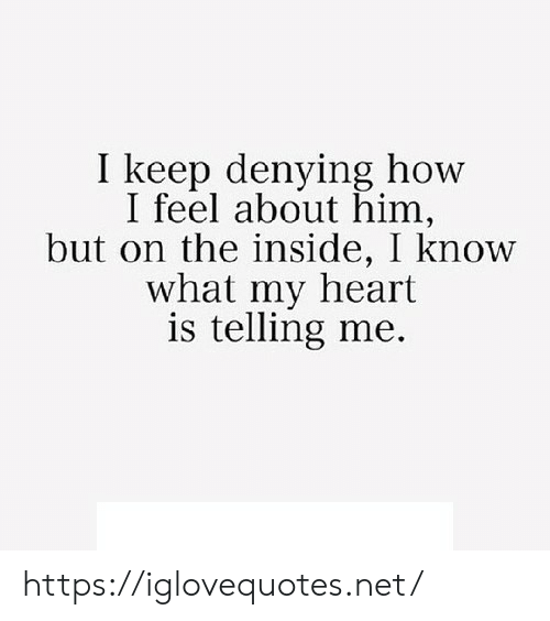 Telling Me: I keep denying how  I feel about him,  but on the inside, I know  what my heart  is telling me. https://iglovequotes.net/