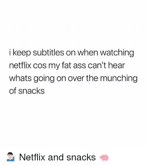 my-fat-ass: i keep subtitles on when watching  netflix cos my fat ass can't hear  whats going on over the munching  of snacks 💁🏻♂️ Netflix and snacks 🐖