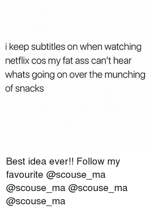 my-fat-ass: i keep subtitles on when watching  netflix cos my fat ass can't hear  whats going on over the munching  of snacks Best idea ever!! Follow my favourite @scouse_ma @scouse_ma @scouse_ma @scouse_ma