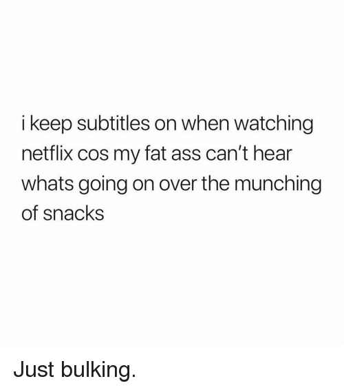my-fat-ass: i keep subtitles on when watching  netflix cos my fat ass can't hear  whats going on over the munching  of snacks Just bulking.