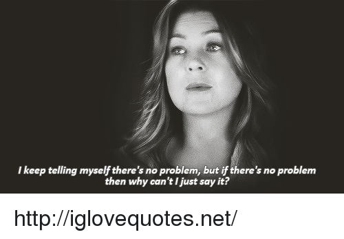 Say It, Http, and Net: I keep telling myself there's no problem, but if there's no problem  then why can't I just say it? http://iglovequotes.net/