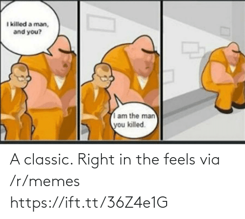 classic: I killed a man,  and you?  am the man  you killed. A classic. Right in the feels via /r/memes https://ift.tt/36Z4e1G