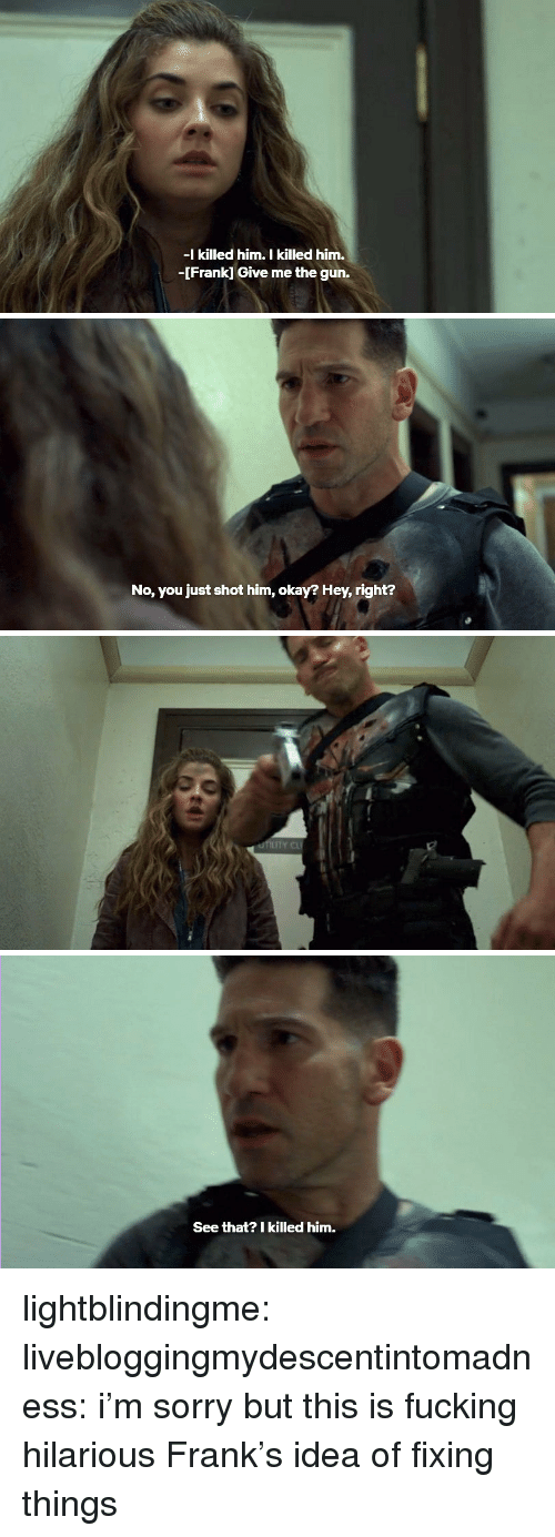 Fucking, Sorry, and Tumblr: -I killed him. I killed him.  -[Frank] Give me the gun.   No, you just shot him, okay? Hey, right?   IT   See that? I killed him. lightblindingme: livebloggingmydescentintomadness:  i'm sorry but this is fucking hilarious  Frank's idea of fixing things