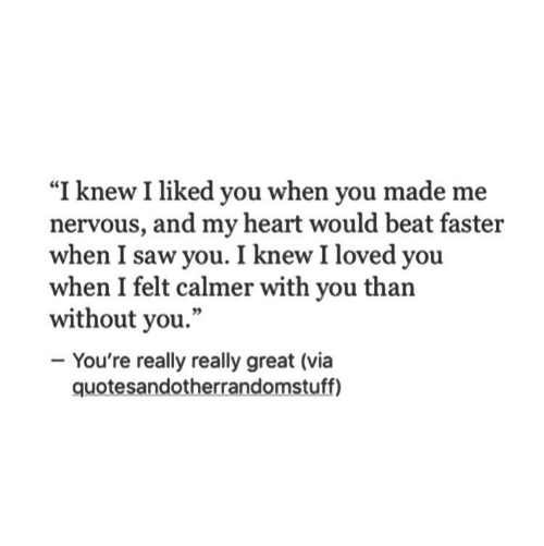"really really: ""I knew I liked you when you made me  nervous, and my heart would beat fasteir  when I saw you. I knew I loved you  when I felt calmer with you than  without you.""  - You're really really great (via  quotesandotherrandomstuff)"