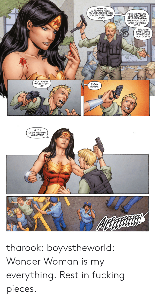 Wonder Woman: I KNEW IT!  I ALWAYS TOLD  MY GIRLFRIEND YOu  COULDN'T BE THAT  / NOW, SOMEONE  LIKE BAT-MAN,  OR SUPER-MAN,  THEM YOU DON'T  WANT TO MESS  WITH.  TOUGH  BECAUSE  THEY HAVE  SOMETHING  YOu DON'T!  YOu KNOW  WHAT THAT  IS?  I CAN  GUESS.   IS IT A  CODE AGAINST  KILLING? tharook:  boyvstheworld:  Wonder Woman is my everything.  Rest in fucking pieces.