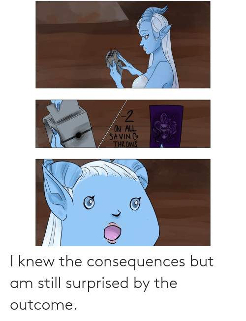 Consequences: I knew the consequences but am still surprised by the outcome.