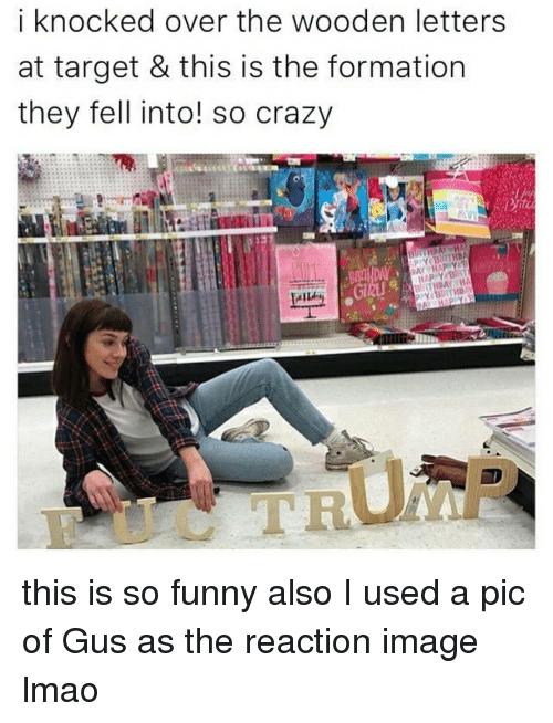 imags: i knocked over the wooden letters  at target & this is the formation  they fell into! so crazy  DAY HAP Y a this is so funny also I used a pic of Gus as the reaction image lmao