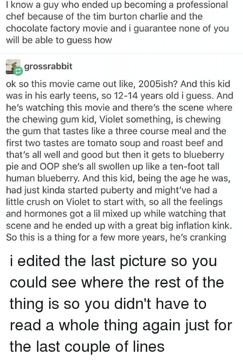 Oopes: I know a guy who ended up becoming a professional  chef because of the tim burton charlie and the  chocolate factory movie and i guarantee none of you  will be able to guess how  gross rabbit  ok so this movie came out like, 2005ish? And this kid  was in his early teens, so 12-14 years old i guess. And  he's watching this movie and there's the scene where  the chewing gum kid, Violet something, is chewing  the gum that tastes like a three course meal and the  first two tastes are tomato soup and roast beef and  that's all well and good but then it gets to blueberry  pie and OOP she's all swollen up like a ten-foot tall  human blueberry. And this kid, being the age he was  had just kinda started puberty and might've had a  little crush on Violet to start with, so all the feelings  and hormones got a lil mixed up while watching that  scene and he ended up with a great big inflation kink.  So this is a thing for a few more years, he's cranking i edited the last picture so you could see where the rest of the thing is so you didn't have to read a whole thing again just for the last couple of lines