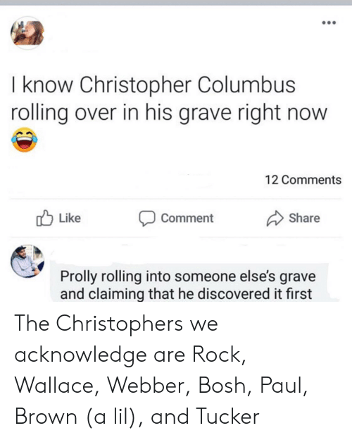 Claiming: I know Christopher Columbus  rolling over in his grave right now  12 Comments  Like  Share  Comment  Prolly rolling into someone else's grave  and claiming that he discovered it first The Christophers we acknowledge are Rock, Wallace, Webber, Bosh, Paul, Brown (a lil), and Tucker