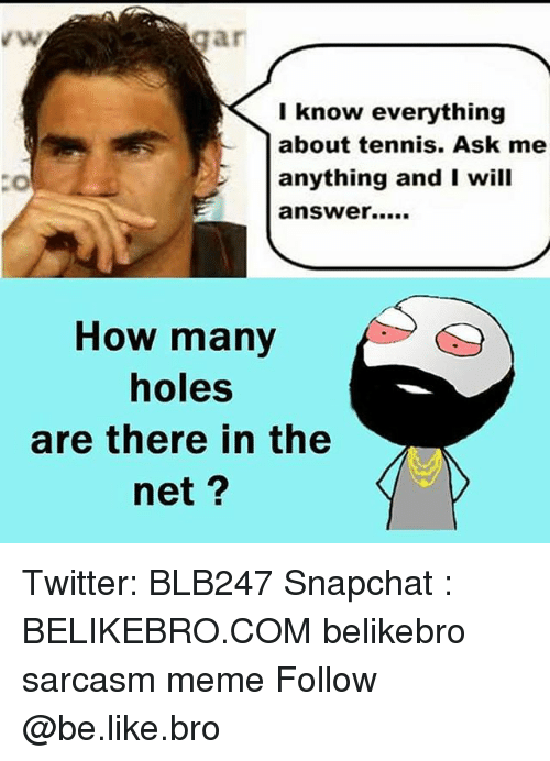 Ask Me Anything: I know everything  about tennis. Ask me  anything and I will  answer.....  How many  holes  are there in the  net Twitter: BLB247 Snapchat : BELIKEBRO.COM belikebro sarcasm meme Follow @be.like.bro