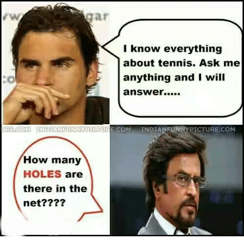 Ask Me Anything: I know everything  about tennis. Ask me  anything and I will  answer....  RE COM INDIANFUNNIPIGTURE COM INDIANFUNNYPICTURE.COM  How many  HOLES are  there in the  net?