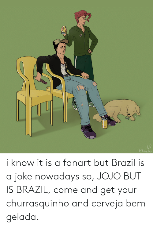 Brazil: i know it is a fanart but Brazil is a joke nowadays so, JOJO BUT IS BRAZIL, come and get your churrasquinho and cerveja bem gelada.