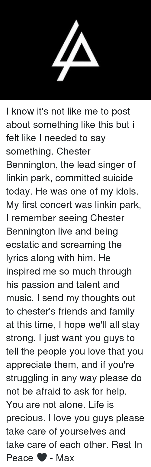 staying strong: I know it's not like me to post about something like this but i felt like I needed to say something. Chester Bennington, the lead singer of linkin park, committed suicide today. He was one of my idols. My first concert was linkin park, I remember seeing Chester Bennington live and being ecstatic and screaming the lyrics along with him. He inspired me so much through his passion and talent and music. I send my thoughts out to chester's friends and family at this time, I hope we'll all stay strong. I just want you guys to tell the people you love that you appreciate them, and if you're struggling in any way please do not be afraid to ask for help. You are not alone. Life is precious. I love you guys please take care of yourselves and take care of each other. Rest In Peace 🖤 - Max