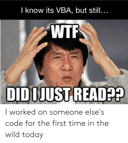 vba: I know its VBA, but still...  WTF  DIDOJUST READ  PP I worked on someone else's code for the first time in the wild today