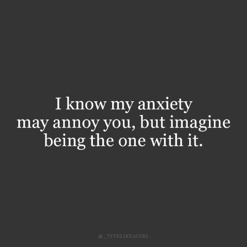 Anxiety: I know my anxiety  may annoy you, but imagine  being the one with it.  @_TYPELIKEAGIRL