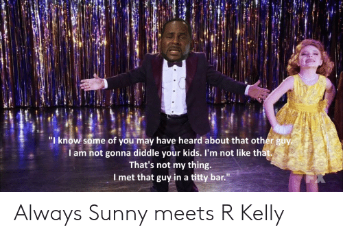 """R. Kelly, Reddit, and Kids: """"I know some of you may have heard about that other guy  I am not gonna diddle your kids. I'm not like that.  That's not my thing  l met that guy in a titty bar."""" Always Sunny meets R Kelly"""