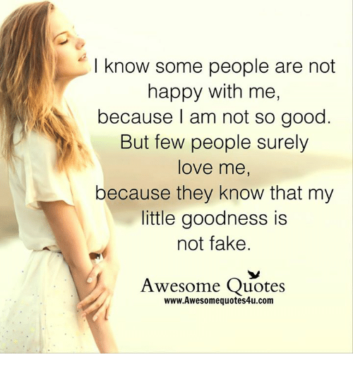 awesome quotes: I know some people are not  happy with me  because I am not so good  But few people surely  love me  because they know that my  little goodness is  not fake  Awesome Quotes  www.Awesomequotes4u.com