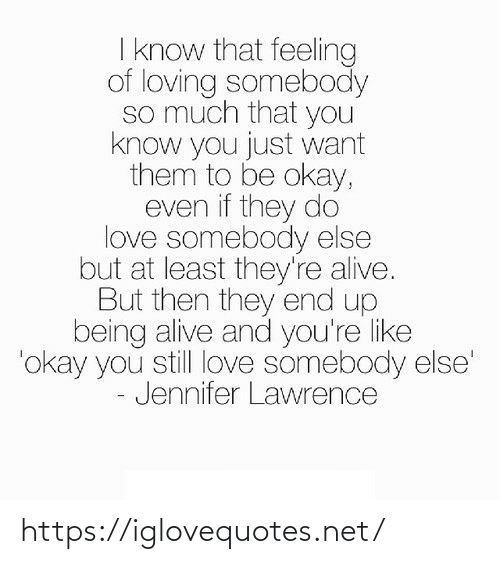 But Then: I know that feeling  of loving somebody  so much that you  know you just want  them to be okay,  even if they do  love somebody else  but at least they're alive.  But then they end up  being alive and you're like  'okay you still love somebody else'  - Jennifer Lawrence https://iglovequotes.net/