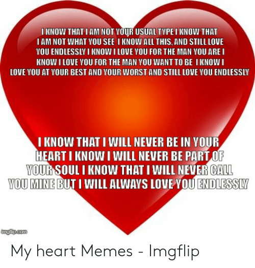 Love, Memes, and I Love You: I KNOW THAT IAM NOT VOUR USUAL TYPEI KNOW THAT  I AM NOT WHAT YOU SEE I KNOW ALL THIS, AND STILL LOVE  YOU ENDLESSLV I KNOW I LOVE YOU FOR THE MAN YOU ARE I  KNOW I LOVE YOU FOR THE MAN YOU WANT TO BE I KNOW I  LOVE YOU AT YOUR BEST AND VOUR WORST AND STILL LOVE YOU ENDLESSLY  I KNOW THAT I WILL NEVER BE IN YOUR  HEARTI KNOW I WILL NEVER BE PARTO  CALL  OUR  İSOUL I KNOW THAT I WILL NEVER  A  VO  U MINE BUT I WILL ALWAYS LOVEYOUE DIES SM  imgfip.com My heart Memes - Imgflip
