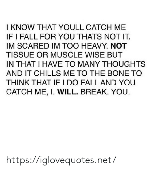 bone: I KNOW THAT YOULL CATCH ME  IF I FALL FOR YOU THATS NOT IT.  IM SCARED IM TOO HEAVY. NOT  TISSUE OR MUSCLE WISE BUT  IN THAT I HAVE TO MANY THOUGHTS  AND IT CHILLS ME TO THE BONE TO  THINK THAT IF I DO FALL AND YOU  CATCH ME, I. WILL. BREAK. YOU. https://iglovequotes.net/