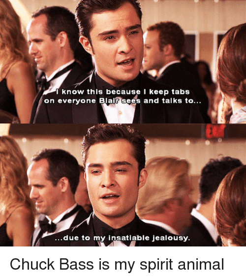Insatiable: I know this because I keep tabs  on everyone Blair sees and talks to  due to my insatiable jealousy. Chuck Bass is my spirit animal