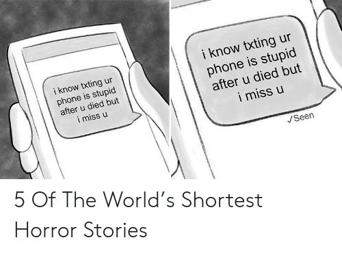 Phone, World, and Horror: i know txting ur  phone is stupid  after u died but  i miss u  i know txting ur  phone is stupid  after u died but  i miss u  Seen 5 Of The World's Shortest Horror Stories