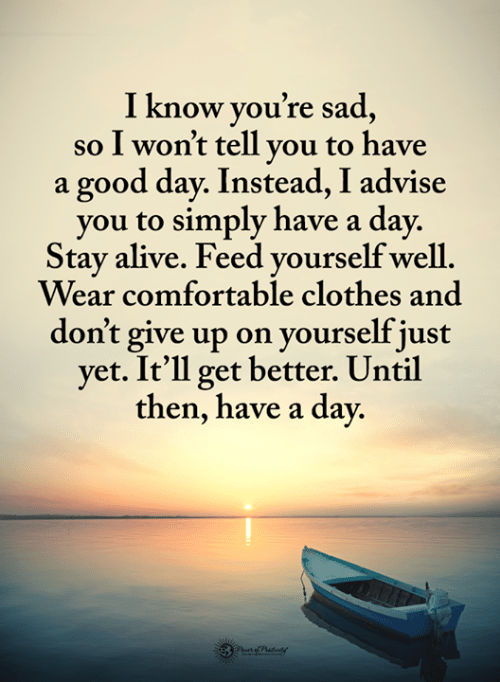I Wont Tell: I know vou're sad  so I won't tell vou to have  a good day. Instead, I advise  you to simply have a day.  Stay alive. Feed vourself well  Wear comfortable clothes and  don't give up on yourself just  yet. It'll get better. Until  then, have a day.